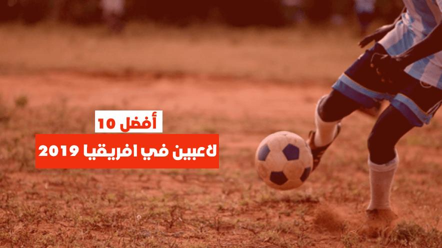 أفضل 10 لاعبين في افريقيا 2019