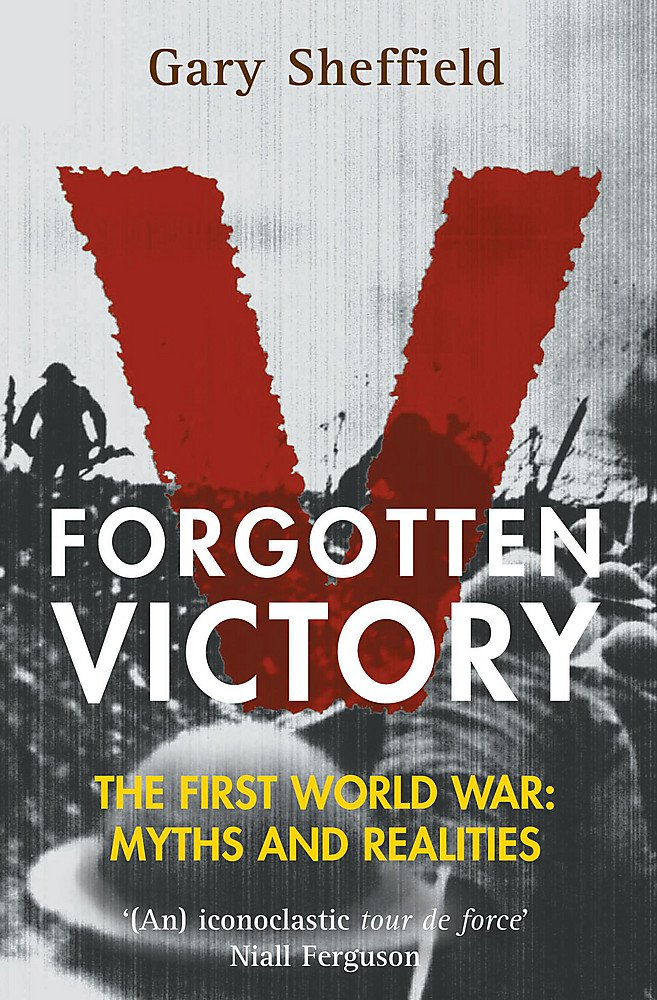 Forgotten Victory : The First World War - Myths and Realities
