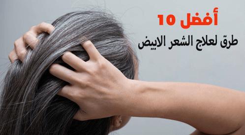 أفضل 10 طرق لعلاج الشعر الابيض
